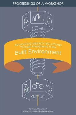 Advancing Obesity Solutions Through Investments in the Built Environment: Proceedings of a Workshop (Paperback)