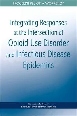 Integrating Responses at the Intersection of Opioid Use Disorder and Infectious Disease Epidemics: Proceedings of a Workshop (Paperback)