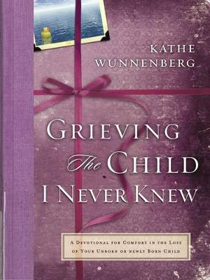 Grieving the Child I Never Knew: A Devotional for Comfort in the Loss of Your Unborn or Newly Born Child (Hardback)