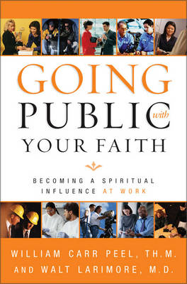 Going Public with Your Faith: Becoming a Spiritual Influence at Work (Paperback)
