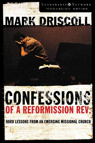 Confessions of a Reformission Rev.: Hard Lessons from an Emerging Missional Church - Leadership Network Innovation Series (Paperback)