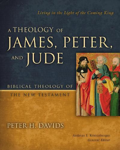 A Theology of James, Peter, and Jude: Living in the Light of the Coming King - Biblical Theology of the New Testament Series (Hardback)