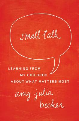 Small Talk: Learning From My Children About What Matters Most (Paperback)