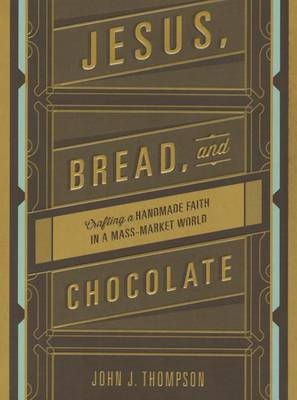 Jesus, Bread, and Chocolate: Crafting a Handmade Faith in a Mass-Market World (Paperback)