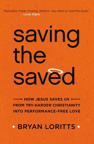 Saving the Saved: How Jesus Saves Us from Try-Harder Christianity into Performance-Free Love (Paperback)