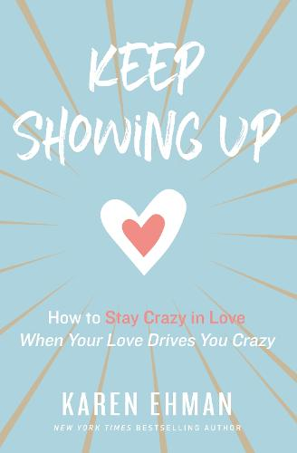 Keep Showing Up: How to Stay Crazy in Love When Your Love Drives You Crazy (Paperback)