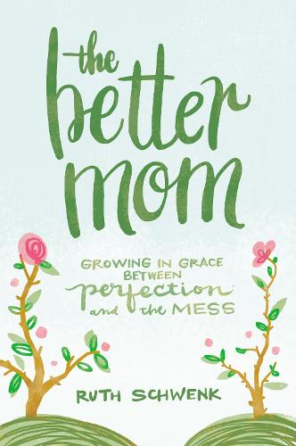 The Better Mom: Growing in Grace between Perfection and the Mess (Paperback)