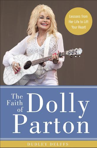 The Faith of Dolly Parton: Lessons from Her Life to Lift Your Heart (Hardback)