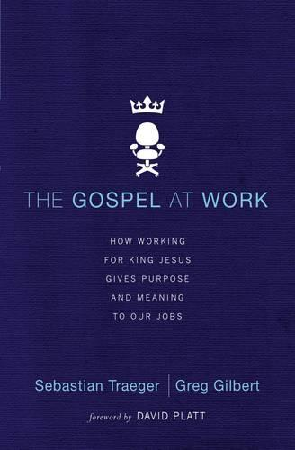 The Gospel at Work: How Working for King Jesus Gives Purpose and Meaning to Our Jobs (Paperback)