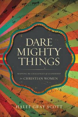 Dare Mighty Things: Mapping the Challenges of Leadership for Christian Women (Paperback)