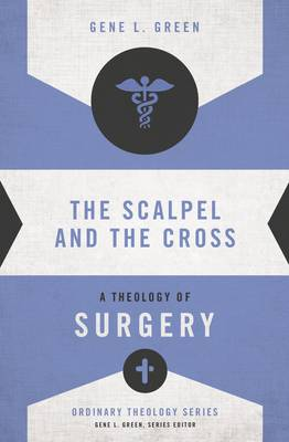 The Scalpel and the Cross: A Theology of Surgery - Ordinary Theology (Paperback)