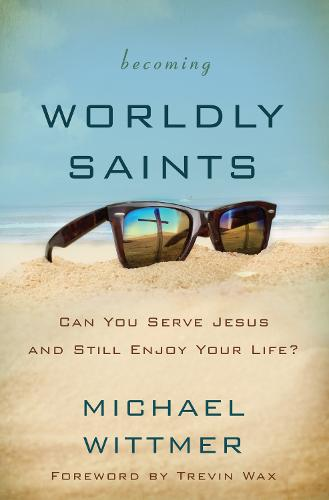 Becoming Worldly Saints: Can You Serve Jesus and Still Enjoy Your Life? (Paperback)