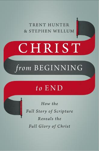 Christ from Beginning to End: How the Full Story of Scripture Reveals the Full Glory of Christ (Hardback)