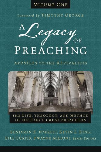 A Legacy of Preaching, Volume One---Apostles to the Revivalists: The Life, Theology, and Method of History's Great Preachers (Hardback)