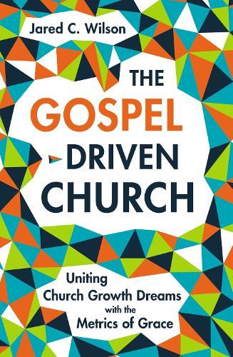 The Gospel-Driven Church: Uniting Church Growth Dreams with the Metrics of Grace (Hardback)
