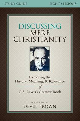 Discussing Mere Christianity Study Guide: Exploring the History, Meaning, and Relevance of C.S. Lewis's Greatest Book (Paperback)