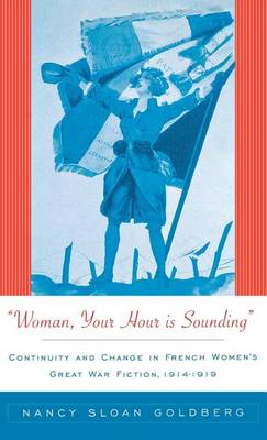 Woman, Your Hour is Sounding: Continuity and Change in French Women's Great War Fiction, 1914-1919 (Hardback)
