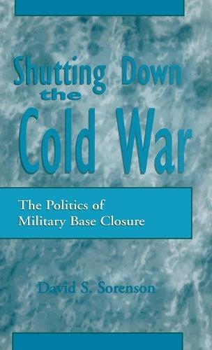 Shutting down the Cold War: The Politics of Military Base Closure (Hardback)