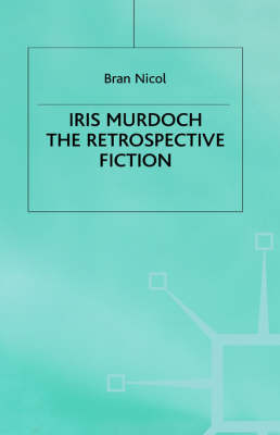 Iris Murdoch: The Retrospective Fiction (Hardback)