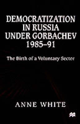 Democratization in Russia under Gorbachev, 1985-91: The Birth of a Voluntary Sector (Hardback)