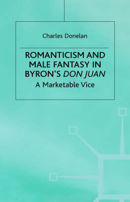 Romanticism and Male Fantasy in Byron's Don Juan: A Marketable Vice - Romanticism in Perspective:Texts, Cultures, Histories (Hardback)