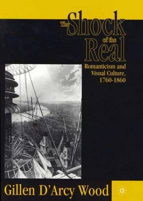 The Shock of the Real: Romanticism and Visual Culture,1760-1860 (Hardback)