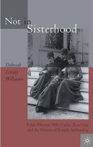 Not in Sisterhood: Edith Wharton, Willa Cather, Zona Gale, and the Politics of Female Authorship (Hardback)