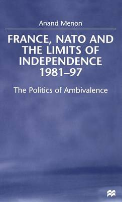 France, NATO and the Limits of Independence, 1981-97: The Politics of Ambivalence (Hardback)