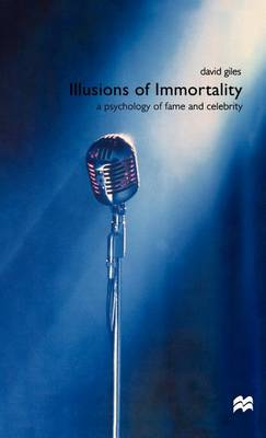Illusions of Immortality: A Psychology of Fame and Celebrity (Hardback)
