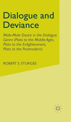 Dialogue and Deviance: Male-Male Desire in the Dialogue Genre (Plato to Aelred, Plato to Sade, Plato to the Postmodern) (Hardback)