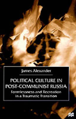 Political Culture in Post-Communist Russia: Formlessness and Recreation in a Traumatic Transition (Hardback)