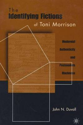 The Identifying Fictions of Toni Morrison: Modernist Authenticity and Postmodern Blackness (Hardback)