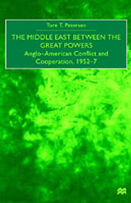 The Middle East Between the Great Powers: Anglo-American Conflict and Cooperation, 1952-7 (Hardback)