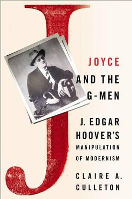 Joyce and the G-Men: J. Edgar Hoover's Manipulation of Modernism (Hardback)