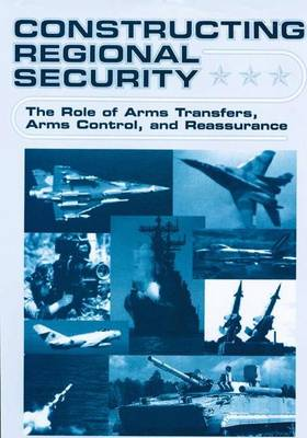Constructing Regional Security: The Role of Arms Transfers, Arms Control, and Reassurance (Hardback)