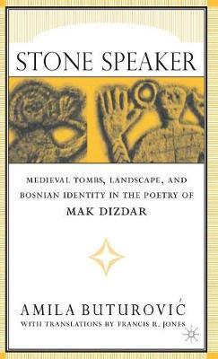 Stone Speaker: Medieval Tombs, Landscape, and Bosnian Identity in the Poetry of Mak Dizdar (Hardback)