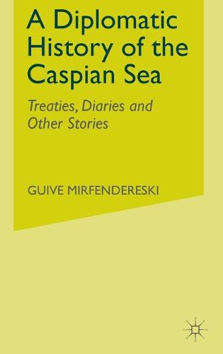 A Diplomatic History of the Caspian Sea: Treaties, Diaries and Other Stories (Hardback)