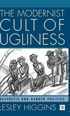The Modernist Cult of Ugliness: Aesthetic and Gender Politics (Hardback)