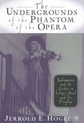 The Undergrounds of the Phantom of the Opera: Sublimation and the Gothic in Leroux's Novel and its Progeny (Hardback)