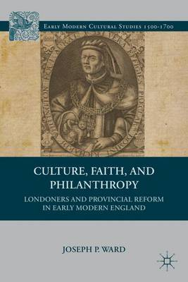 Culture, Faith, and Philanthropy: Londoners and Provincial Reform in Early Modern England - Early Modern Cultural Studies 1500-1700 (Hardback)