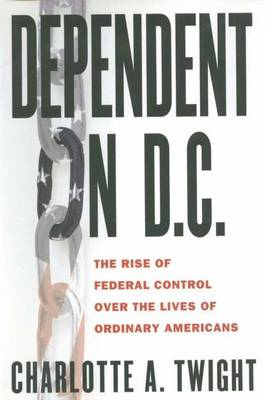 Dependent on D.C.: The Rise of Federal Control Over the Lives of Ordinary Americans (Hardback)