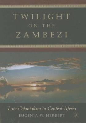 Twilight on the Zambezi: Late Colonialism in Central Africa (Hardback)