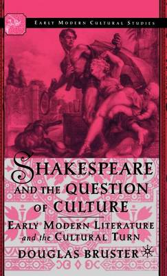 Shakespeare and the Question of Culture: Early Modern Literature and the Cultural Turn - Early Modern Cultural Studies 1500-1700 (Hardback)