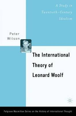 The International Theory of Leonard Woolf: A Study in Twentieth-Century Idealism - The Palgrave Macmillan History of International Thought (Hardback)