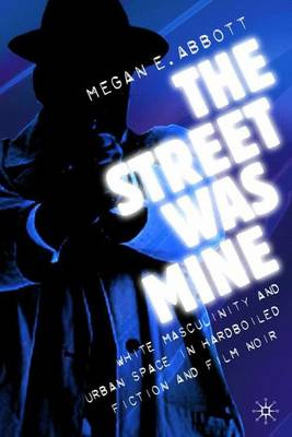 The Street Was Mine: White Masculinity in Hardboiled Fiction and Film Noir (Hardback)