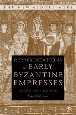 Representations of Early Byzantine Empresses: Image and Empire - The New Middle Ages (Hardback)