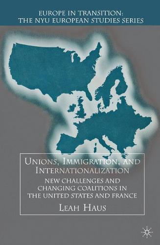 Unions, Immigration, and Internationalization: New Challenges and Changing Coalitions in the United States and France - Europe in Transition: The NYU European Studies Series (Hardback)