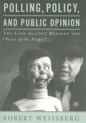 """Polling, Policy, and Public Opinion: The Case Against Heeding the """"Voice of the People"""" (Hardback)"""