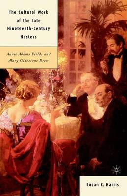 The Cultural Work of the Late Nineteenth-Century Hostess: Annie Adams Fields and Mary Gladstone Drew (Hardback)