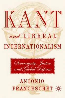 Kant and Liberal Internationalism: Sovereignty, Justice and Global Reform (Hardback)